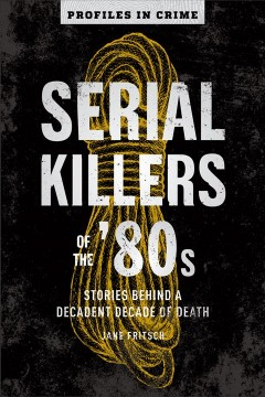 Serial Killers of the '80s : Stories Behind a Decadent Decade of Death