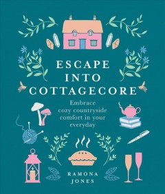 Escape into Cottagecore : Embrace Cozy Countryside Comfort in Your Everyday