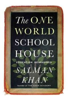 The one world schoolhouse : education reimagined / Salman Khan.