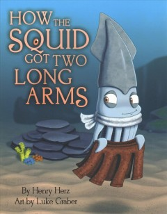 How the squid got two long arms / by Henry Herz ; art by Luke Graber.