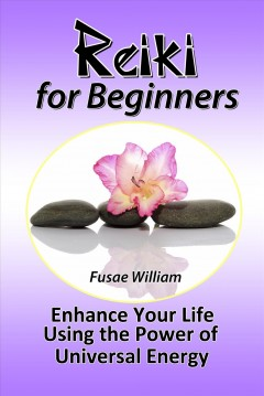 Reiki for beginners. Enhance Your Life Using the Power of Universal Energy Fusae William.