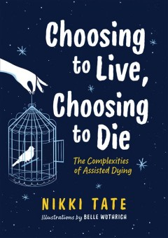 Choosing to live, choosing to die : the complexities of assisted dying / Nikki Tate ; illustrations by Belle Wuthrich.