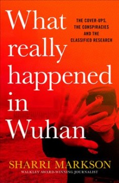 What Really Happened in Wuhan : The Cover-ups, the Conspiracies and the Classified Research