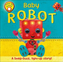 Baby robot : a beep-buzz, light-up story! / written by Dawn Sirett ; illustrated and designed by Victoria Palastanga.