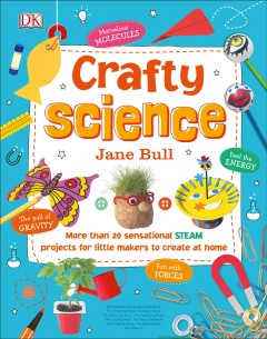 Crafty Science : More Than 20 Sensational Steam Projects to Create at Home