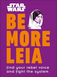 Be more Leia : [find your rebel voice and fight the system] / written by Christian Blauvelt.
