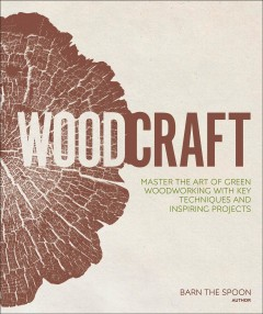 Woodcraft : Master the Art of Green Woodworking With Key Techniques and Inspiring Projects