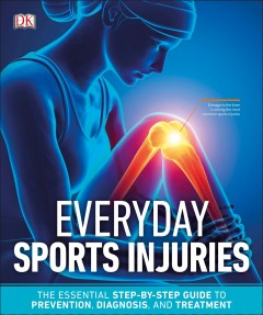 Everyday Sports Injuries : The Essential Step-by-step Guide to Prevention, Diagnosis, and Treatment