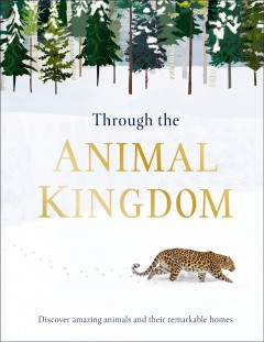 Through the Animal Kingdom : Discover Amazing Animals and Their Remarkable Homes