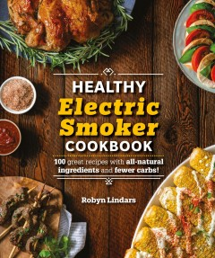 The Healthy Electric Smoker Cookbook : 100 Recipes With All-natural Ingredients and Fewer Carbs!