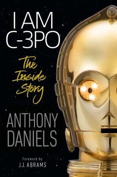 I am C-3PO : the inside story / Anthony Daniels ; foreword by J.J. Abrams.