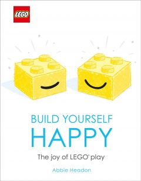 Lego Build Yourself Happy : The Joy of Lego Play