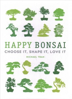 Happy Bonsai : Choose It, Shape It, Love It