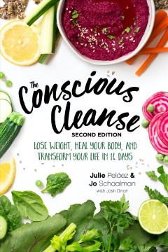 The Conscious Cleanse : Lose Weight, Heal Your Body, and Transform Your Life in 14 Days