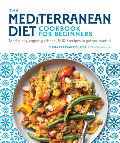 The Mediterranean Diet Cookbook for Beginners : Meal Plans, Expert Guidance, and 100 Recipes to Get You Started
