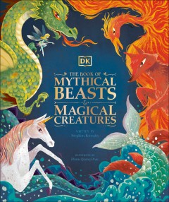 The Book of Mythical Beasts and Magical Creatures : Meet Your Favourite Monsters, Fairies, Heroes, and Tricksters from All Around the World