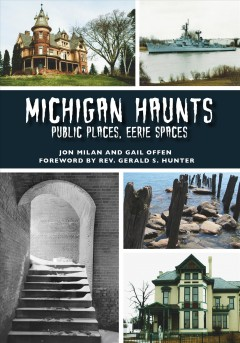 Michigan haunts. Public Places, Eerie Spaces / Jon Milan and Gail Offen ; foreword by Re. Gerald S. Hunter.