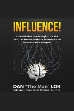Influence : 47 forbidden psychological tactics you can use to motivate, influence and persuade your prospect [electronic resource] / Dan Lok.