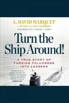 Turn the ship around! : a true story of turning followers into leaders [electronic resource] / L. David Marquet.