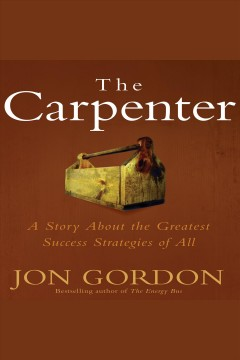 The carpenter : a story about the greatest success strategies of all [electronic resource] / Jon Gordon.