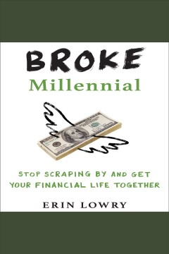Broke millennial : stop scraping by and get your financial life together [electronic resource] / Erin Lowry.