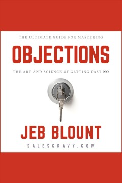 Objections! : the ultimate guide to mastering the art and science of getting past no [electronic resource] / Jeb Blount.