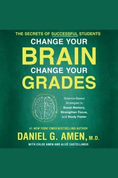 Change your brain, change your grades : the secrets of successful students [electronic resource] / Daniel G. Amen, Chloe Amen and Alize Castellanos.