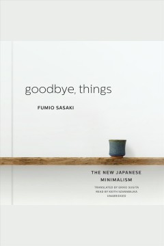 Goodbye, things [electronic resource] : the new Japanese minimalism / Fumio Sasaki ; translated by Eriko Sugita.