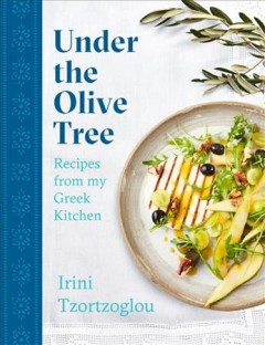 Under the Olive Tree : Recipes from My Greek Kitchen