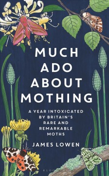 Much Ado About Mothing : A Year Intoxicated by Britain's Rare and Remarkable Moths
