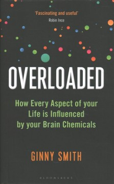 Overloaded : How Every Aspect of Your Life Is Influenced by Your Brain Chemicals