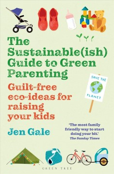 The Sustainableish Guide to Green Parenting : Guilt-free Eco-ideas for Raising Your Kids