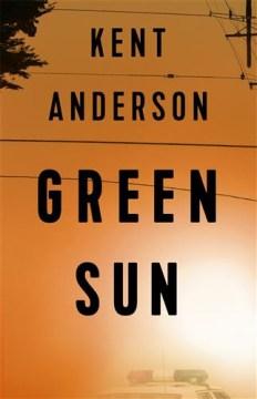 Green sun : a novel / Kent Anderson.