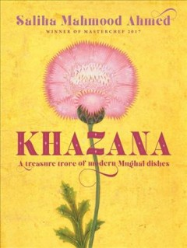 Khazana : a treasure trove of Indo-Persian recipes inspired by the Mughals / Saliha Ahmed.