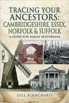 Tracing Your Ancestors : Cambridgeshire, Essex, Norfolk and Suffolk: A Guide for Family and Local Historians