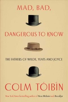 Mad, bad, dangerous to know : the fathers of Wilde, Yeats, and Joyce / Colm Tóibín.