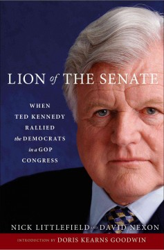 Lion of the Senate : when Ted Kennedy rallied the Democrats in a GOP congress / Nick Littlefield and David Nexon.