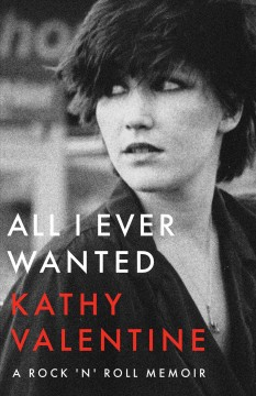 All I ever wanted : a rock 'n' roll memoir / Kathy Valentine.