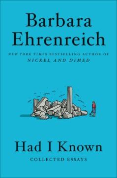 Had i known collected essays / Barbara Ehrenreich