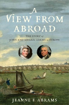 A view from abroad : the story of John and Abigail Adams in Europe