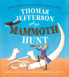 Thomas Jefferson and the mammoth hunt : the true story of the quest for America's biggest bones / written by Carrie Clickard ; illustrated by Nancy Carpenter.
