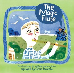 The magic flute / Wolfgang Amadeus Mozart and [adapted by] Chris Raschka.