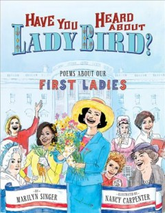 Have you heard about Lady Bird? : poems about our first ladies / by Marilyn Singer ; illustrations by Nancy Carpenter.