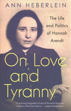 On Love and Tyranny : The Life and Politics of Hannah Arendt