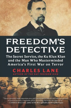 Freedom's detective The Secret Service, the Ku Klux Klan and the Man Who Masterminded America's First War on Terror / Charles Lane