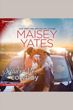 Seduce me, cowboy [electronic resource] : Copper Ridge: Desire Series, Book 3 / Maisey Yates