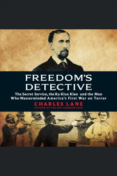 Freedom's detective [electronic resource] : The Secret Service, the Ku Klux Klan, and the Man Who Masterminded America's First War on Terror / Charles Lane