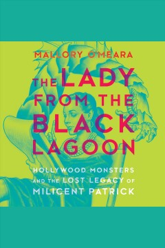 The lady from the Black Lagoon : Hollywood monsters and the lost legacy of Milicent Patrick [electronic resource] / Mallory O'Meara.