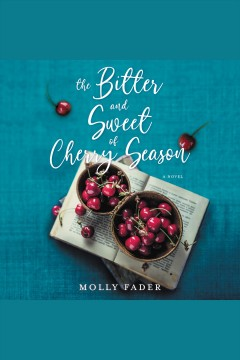 The bitter and sweet of cherry season [electronic resource] : a novel / Molly Fader.
