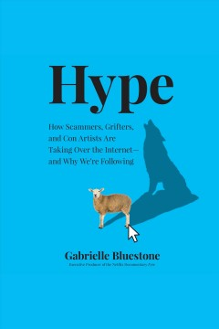 Hype [electronic resource] : How scammers, grifters, and con artists are taking over the internet--and why we're following/ Gabrielle Bluestone